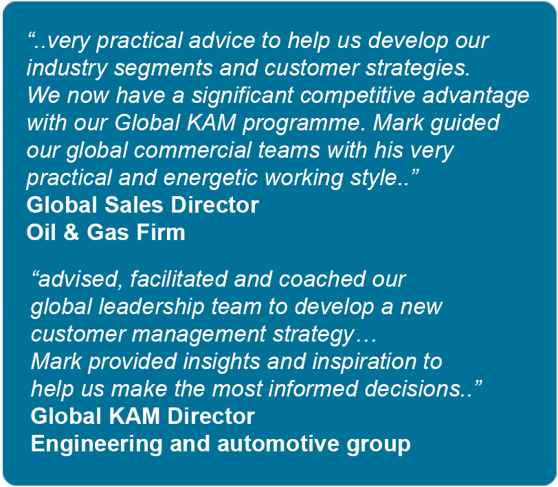 Testimonials. Very practical advice to help us develop our industry segments and customer strategies. We now have a significant competitive advantage with our Global KAM programme. Mark guided our global commercial teams with his very practical and energetic working style - Global Sales Director - Oil & Gas Firm. 
